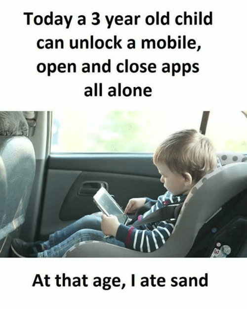 Being Alone, Memes, and Apps: Today a 3 year old child  can unlock a mobile  open and close apps  all alone  At that age, I ate sand
