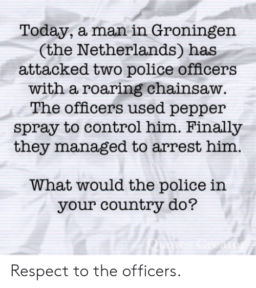pepper spray: Today, a man in Groningen  (the Netherlands) has  attacked two police officers  with a roaring chainsaw  The officers used pepper  spray to control him. Finally  they managed to arrest him.  What would the police in  your country do? Respect to the officers.