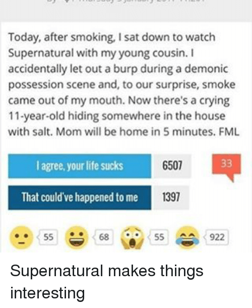 watch supernatural: Today, after smoking, Isat down to watch  Supernatural with my young cousin. I  accidentally let out a burp during a demonic  possession scene and, to our surprise, smoke  came out of my mouth. Now there's a crying  11-year-old hiding somewhere in the house  with salt. Mom will be home in 5 minutes. FML  33  6507  agree, your life sucks  1397  That could've happened to me  55  55  922 Supernatural makes things interesting