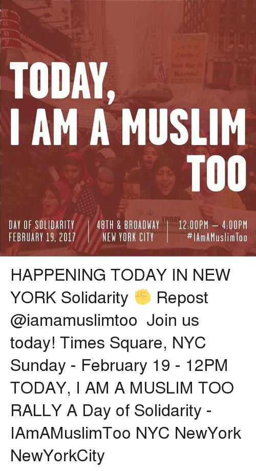 Memes, Muslim, and New York: TODAY,  AM A MUSLIM  TOO  DAY OF SOLIDARITY  48TH & BROADWAY  12.00 PM 4.00 PM  lAmAMuslimloo  FEBRUARY 19, 2017  NEW YORK CITY HAPPENING TODAY IN NEW YORK Solidarity ✊ Repost @iamamuslimtoo ・・・ Join us today! Times Square, NYC Sunday - February 19 - 12PM TODAY, I AM A MUSLIM TOO RALLY A Day of Solidarity - IAmAMuslimToo NYC NewYork NewYorkCity