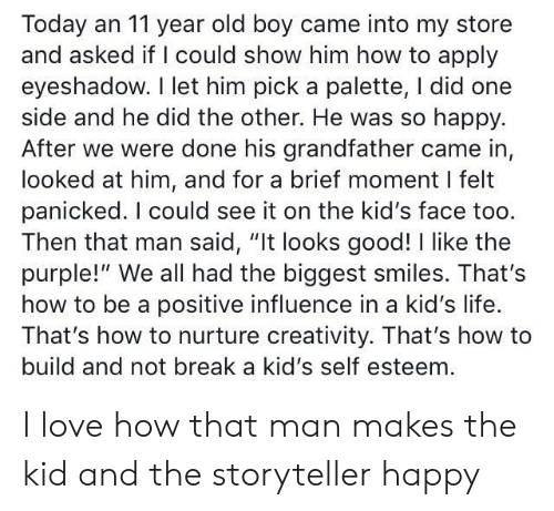 "Looks Good: Today an 11 year old boy came into my store  and asked if I could show him how to apply  eyeshadow. I let him pick a palette, I did one  side and he did the other. He was so happy.  After we were done his grandfather came in,  looked at him, and for a brief moment I felt  panicked. I could see it on the kid's face too.  Then that man said, ""It looks good! I like the  purple!"" We all had the biggest smiles. That's  how to be a positive influence in a kid's life.  That's how to nurture creativity. That's how to  build and not break a kid's self esteem I love how that man makes the kid and the storyteller happy"