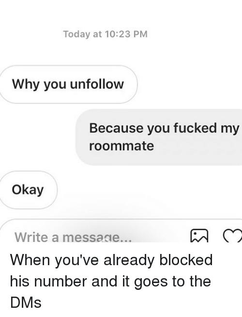 Relationships, Roommate, and Texting: Today at 10:23 PM  Why you unfollow  Because you fucked my  roommate  Okay  Write a messaae... When you've already blocked his number and it goes to the DMs