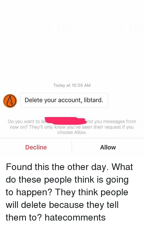 Memes, 🤖, and Delete Your Account: Today at 10:25 AM  Delete your account, libtard.  Do you want to le  nd you messages from  now on? They'll only know you've seen their request if you  choose Allow.  Allow  Decline Found this the other day. What do these people think is going to happen? They think people will delete because they tell them to? hatecomments