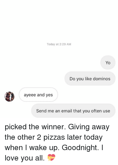 Love, Memes, and Yo: Today at 2:29 AM  Yo  Do you like dominos  ayeee and yes  Send me an email that you often use picked the winner. Giving away the other 2 pizzas later today when I wake up. Goodnight. I love you all. 💝
