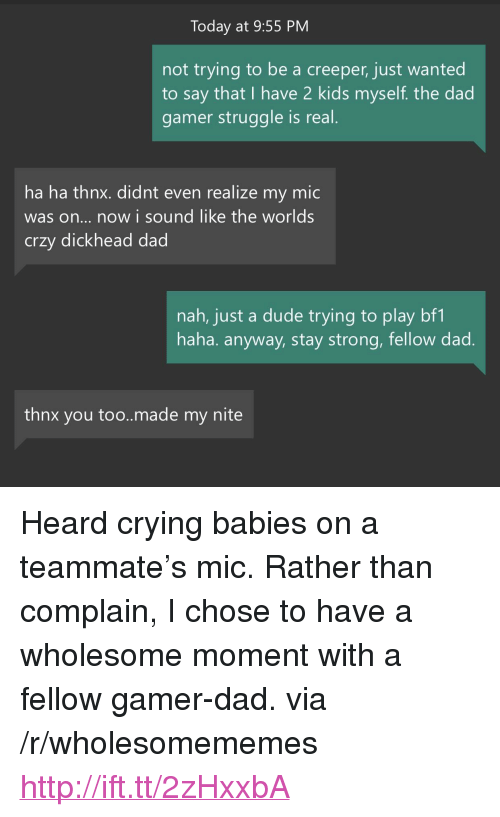 "Bf1: Today at 9:55 PM  not trying to be a creeper, just wanted  to say that I have 2 kids myself. the dad  gamer struggle is real  ha ha thnx. didnt even realize my mic  was on... now i sound like the worlds  crzy dickhead dad  nah, just a dude trying to play bf1  haha. anyway, stay strong, fellow dad  thnx you too..made my nite <p>Heard crying babies on a teammate's mic. Rather than complain, I chose to have a wholesome moment with a fellow gamer-dad. via /r/wholesomememes <a href=""http://ift.tt/2zHxxbA"">http://ift.tt/2zHxxbA</a></p>"