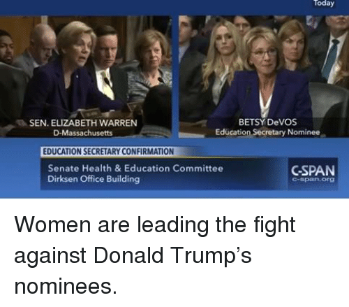 Senations: Today  BETSY DeVOS  SEN. ELIZABETH WARREN  Education Secretary Nominee  D-Massachusetts  EDUCATION SECRETARY CONFIRMATION  CSPAN  Senate Health & Education Committee  Dirksen Office Building Women are leading the fight against Donald Trump's nominees.