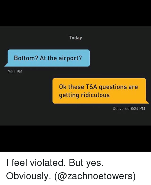 Grindr, Today, and Yes: Today  Bottom? At the airport?  7:52 PM  Ok these TSA questions are  getting ridiculous  Delivered 8:24 PM I feel violated. But yes. Obviously. (@zachnoetowers)