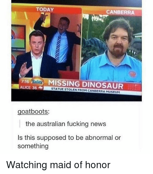 Memes, 🤖, and Oats: TODAY  CANBERRA  7:16 Inday  MISSING DINOSAUR  STATUESTOLEN FROM CANBERRA MUSEUM  oat boots  the australian fucking news  Is this supposed to be abnormal or  something Watching maid of honor