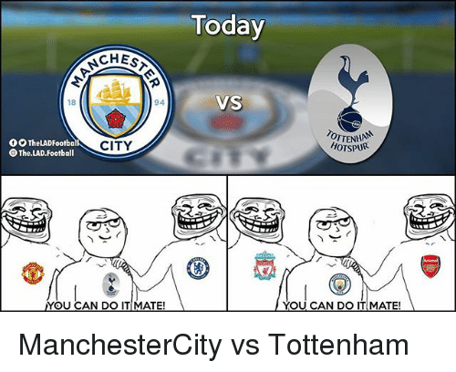 Football, Memes, and Today: Today  CHES  VS  18  94  OTTENHAN  HOTSPUR  O9 TheLADFootbal  The.LAD.Football  CITY  YOU CAN DO ITMATE!  YOU CAN DO IT MATE! ManchesterCity vs Tottenham