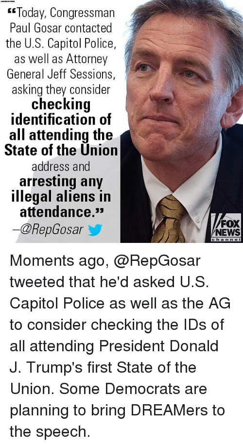 "Memes, News, and Police: ""Today, Congressman  Paul Gosar contacted  the U.S. Capitol Police,  as well as Attorney  General Jeff Sessions,  asking they consider  checking  identification of  all attending the  State of the Ünion  address and  arresting any  illegal aliens in  attendance.*  ー@RepGosar  /FOX  NEWS  channe Moments ago, @RepGosar tweeted that he'd asked U.S. Capitol Police as well as the AG to consider checking the IDs of all attending President Donald J. Trump's first State of the Union. Some Democrats are planning to bring DREAMers to the speech."