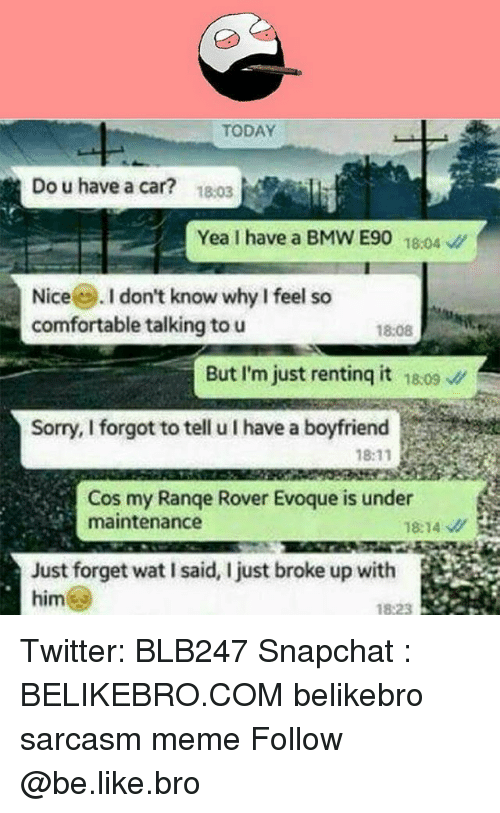 Be Like, Bmw, and Comfortable: TODAY  Do u have a car?  18.03  Yea I have a BMW E90 10  Nice. I don't know why I feel so  comfortable talking to u  18:08  But I'm just renting it 809  Sorry, I forgot to tell u I have a boyfriend  18:11 R  Cos my Range Rover Evoque is under  maintenance  18:14  Just forget wat I said, I just broke up with  him  ad, just broke up with  823 Twitter: BLB247 Snapchat : BELIKEBRO.COM belikebro sarcasm meme Follow @be.like.bro