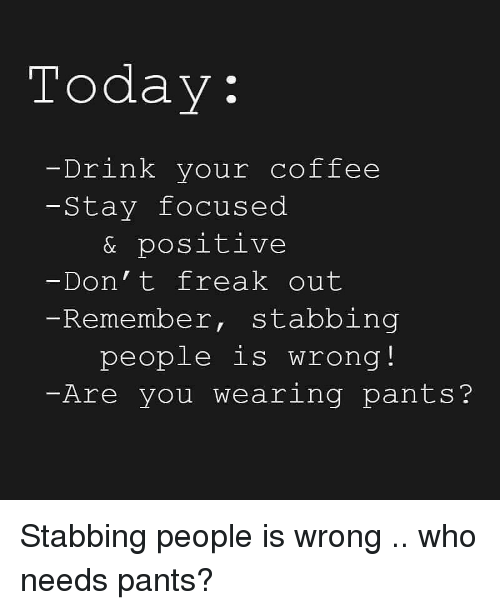 Stay Focused: Today:  Drink your coffee  -Stay focused  & positive  Don' t freak out  Remember, stabbing  people is wrong!  -Are you wearing pants? Stabbing people is wrong .. who needs pants?