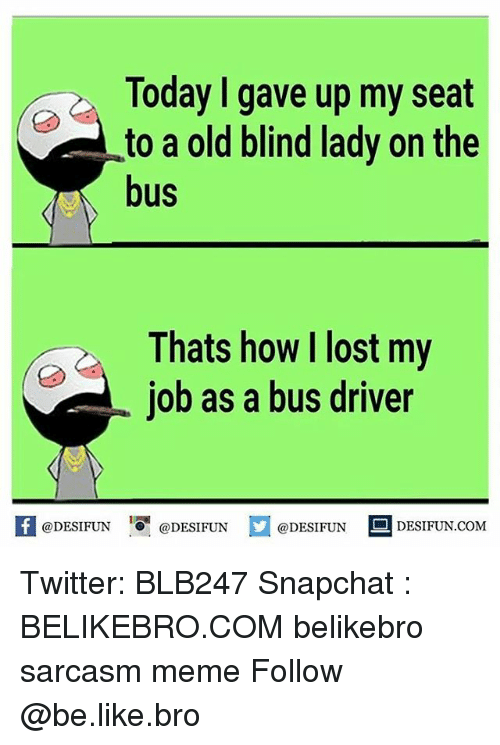 Be Like, Memes, and Snapchat: Today gave up my seat  to a old blind lady on the  bus  Thats how lost my  job as a bus driver  @DESIFUN  @DESIFUN  @DESIFUN  DESI FUN COM Twitter: BLB247 Snapchat : BELIKEBRO.COM belikebro sarcasm meme Follow @be.like.bro