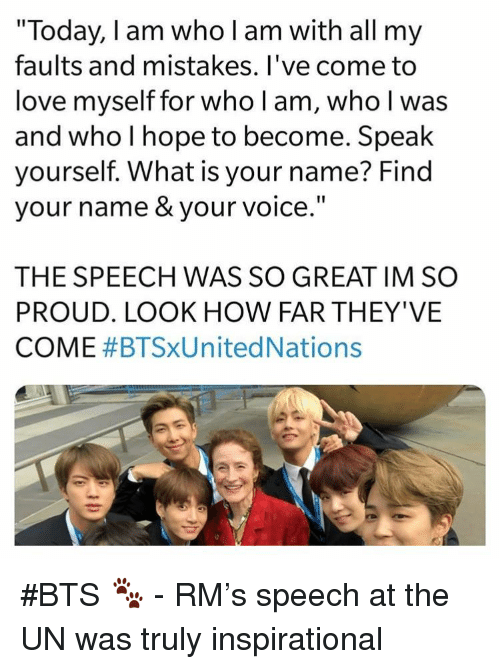 """what is your name: """"Today, I am who l am with all my  faults and mistakes. l've come to  love myself for who l am, who l was  and who I hope to become. Speak  ourself. What is your name? Find  your name & your voice  THE SPEECH WAS SO GREAT IM SO  PROUD. LOOK HOW FAR THEY'VE  COME #BTSXUnited Nations #BTS 🐾 - RM's speech at the UN was truly inspirational"""