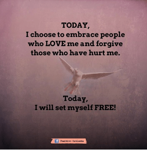 Love, Memes, and Free: TODAY  I choose to embrace people  who LOVE me and forgive  those who have hurt me.  Today,  I will set myself FREE!  tf Poaitive outlooks