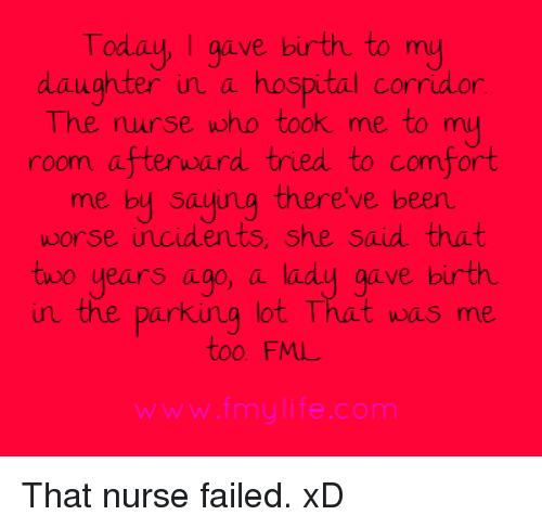 Comfortable, Fml, and Memes: Today, I gave birth to my  daughter in a hospital corridor  The nurse who took me to my  room afterward tried to comfort  me by saying there've been  worse incidents, she said that  two years ago, a lady gave birth  the parking lot That was me  too FML That nurse failed. xD