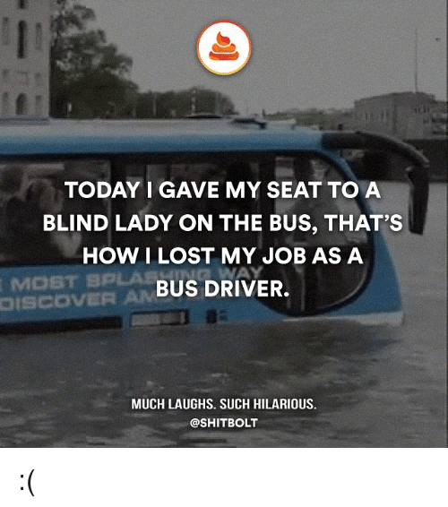 Memes, 🤖, and Driver: TODAY I GAVE MY SEAT TO A  BLIND LADY ON THE BUS, THAT'S  HOW I LOST MY JOB AS A  BUS DRIVER.  AM  MUCH LAUGHS. SUCH HILARIOUS.  @SHITBOLT :(