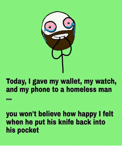 When: Today, I gave my wallet, my watch,  and my phone to a homeless man  you won't believe how happy I felt  when he put his knife back into  his pocket