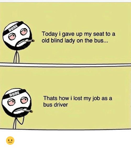 Dude, Memes, and Lost: Today i gave up my seat to a  old blind lady on the bus...  DUDE  e) Thats how i lost my job as a  bus driver 😐
