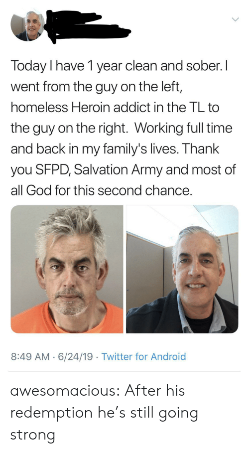 heroin: Today I have 1 year clean and sober. I  went from the guy on the left,  homeless Heroin addict in the TL to  the guy on the right. Working full time  and back in my family's lives. Thank  you SFPD, Salvation Army and most of  all God for this second chance.  8:49 AM 6/24/19 Twitter for Android awesomacious:  After his redemption he's still going strong