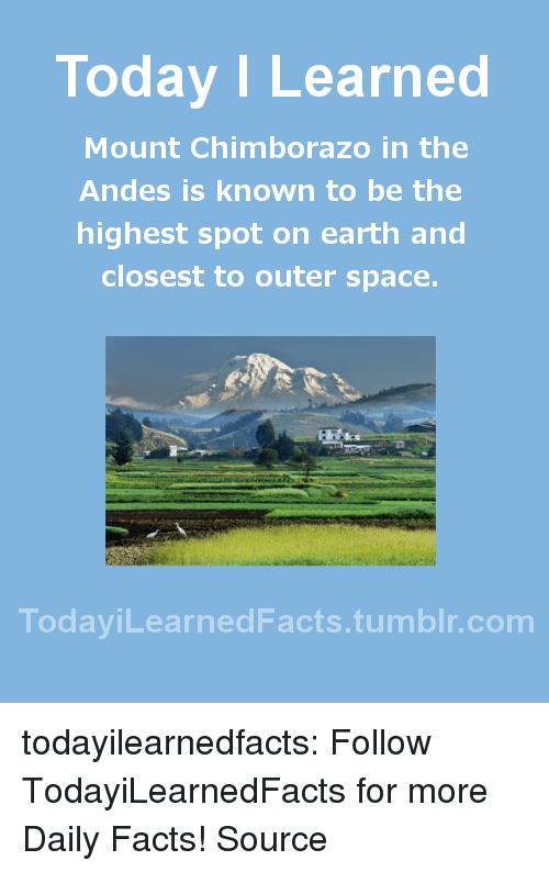 templates: Today I Learned  Mount Chimborazo in the  Andes is known to be the  highest spot on earth and  closest to outer space.  TodaviLearned Facts.tumblr.com todayilearnedfacts:  Follow TodayiLearnedFacts for more Daily Facts! Source