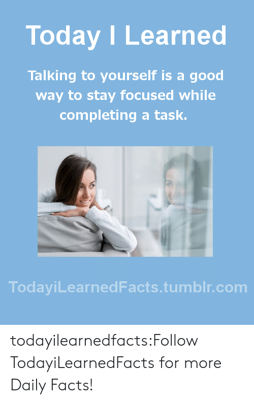 Stay Focused: Today I Learned  Talking to yourself is a good  way to stay focused while  completing a task.  TodaviLearned Facts.tumblr.com todayilearnedfacts:Follow TodayiLearnedFacts for more Daily Facts!