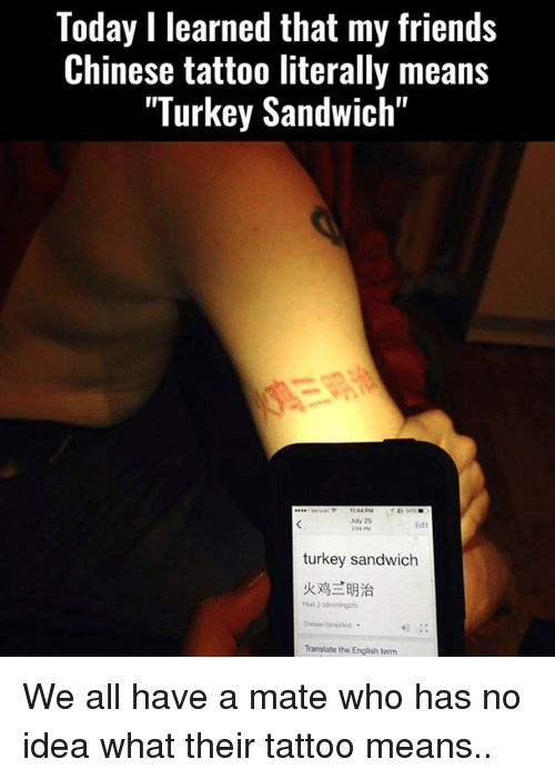 "turkey sandwich: Today I learned that my friends  Chinese tattoo literally means  ""Turkey Sandwich""  turkey sandwich  Translate the English term We all have a mate who has no idea what their tattoo means.."