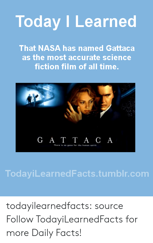 sci fi: Today I Learned  That NASA has named Gattaca  as the most accurate science  fiction film of all time  G A T TA C A  There is ne gese for the homas spirit  TodayiLearnedFacts.tumblr.com todayilearnedfacts: source Follow TodayiLearnedFacts for more Daily Facts!