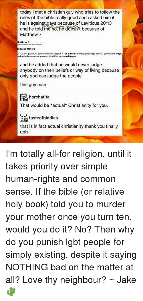 """leviticus: today i met a christian guy who tries to follow the  rules of the bible really good and i asked him if  he is against gays because of Leviticus and he told me no, he doesn't because of  Matthew 7  Matthew 7  udoing others  7 """"Do not juspe. or you too will be lusped, 21or In the same way you Judge others, you willtoo Msxd  nd with the measure you use,  it will be meawured to you.  and he added that he would never judge  anybody on their beliefs or way of living because  only god can judge the people  this guy man  horchatita  That would be actual Christianity for you.  taste ofhiddles  that is in fact actual christianity thank you finally  ugh I'm totally all-for religion, until it takes priority over simple human-rights and common sense. If the bible (or relative holy book) told you to murder your mother once you turn ten, would you do it? No? Then why do you punish lgbt people for simply existing, despite it saying NOTHING bad on the matter at all? Love thy neighbour? ~ Jake🌵"""