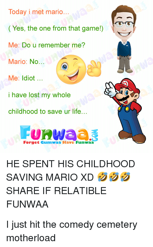 Relatible: Today i met mario  ( Yes, the one from that game!)  Me: Do u remember me?  Mario: No...  Me: Idiot..  i have lost my whole  childhood to save ur life...  Forget Gumwaa Have Funwaa  HE SPENT HIS CHILDHOOD  SAVING MARIO XD  SHARE IF RELATIBLE  FUNWAA