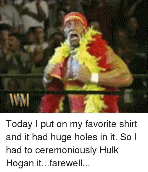 Funny, Hulk Hogan, and Laundry: Today I put on my favorite shirt and it had huge holes in it. So I had to ceremoniously Hulk Hogan it...farewell...