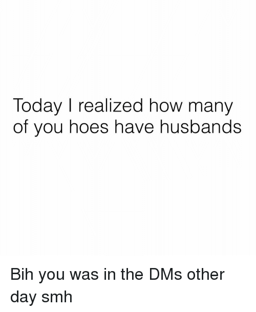 bih: Today I realized how many  of you hoes have husbands Bih you was in the DMs other day smh