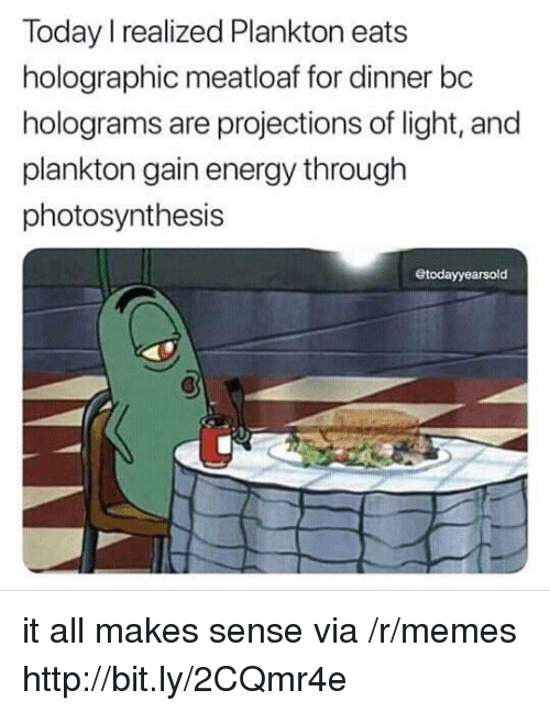 Photosynthesis: Today I realized Plankton eats  holographic meatloaf for dinner bc  holograms are projections of light, and  plankton gain energy through  photosynthesis  todayyearsold it all makes sense via /r/memes http://bit.ly/2CQmr4e