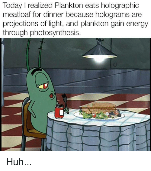 Energy, Funny, and Huh: Today I realized Plankton eats holographic  meatloaf for dinner because holograms are  projections of light, and plankton gain energy  through photosynthesis. Huh...