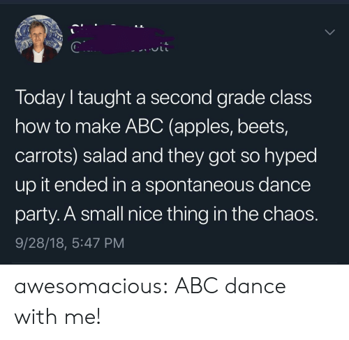beets: Today I taught a second grade class  how to make ABC (apples, beets,  carrots) salad and they got so hyped  up it ended in a spontaneous dance  party. A small nice thing in the chaos.  9/28/18, 5:47 PM awesomacious:  ABC dance with me!