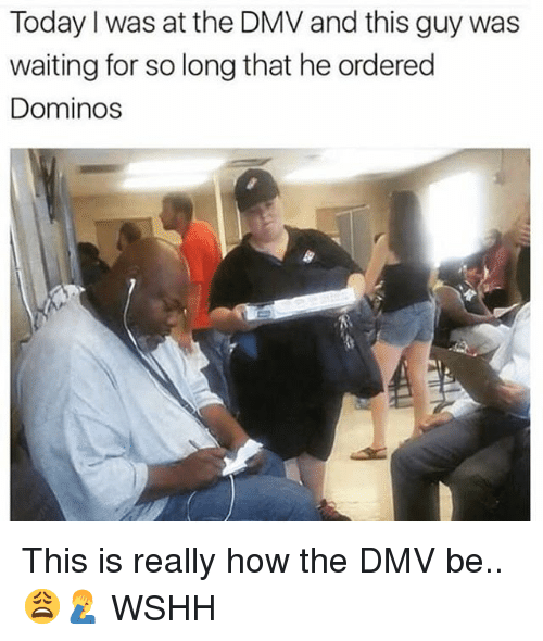 Dmv, Memes, and Wshh: Today I was at the DMV and this guy was  waiting for so long that he ordered  Dominos This is really how the DMV be.. 😩🤦‍♂️ WSHH
