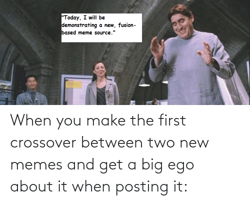 """meme source: """"Today, I will be  demonstrating  a new, fusion-  based meme source."""" When you make the first crossover between two new memes and get a big ego about it when posting it:"""
