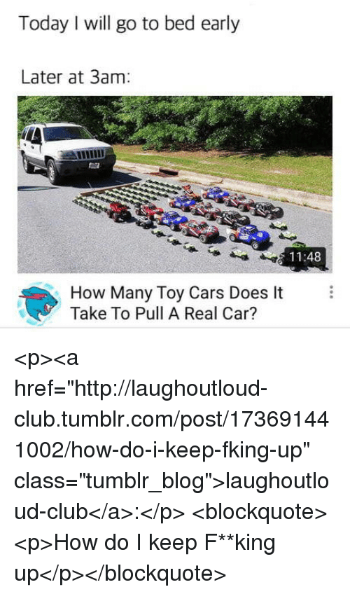 """fking: Today I will go to bed early  Later at 3am  11:48  How Many Toy Cars Does It  Take To Pull A Real Car? <p><a href=""""http://laughoutloud-club.tumblr.com/post/173691441002/how-do-i-keep-fking-up"""" class=""""tumblr_blog"""">laughoutloud-club</a>:</p>  <blockquote><p>How do I keep F**king up</p></blockquote>"""