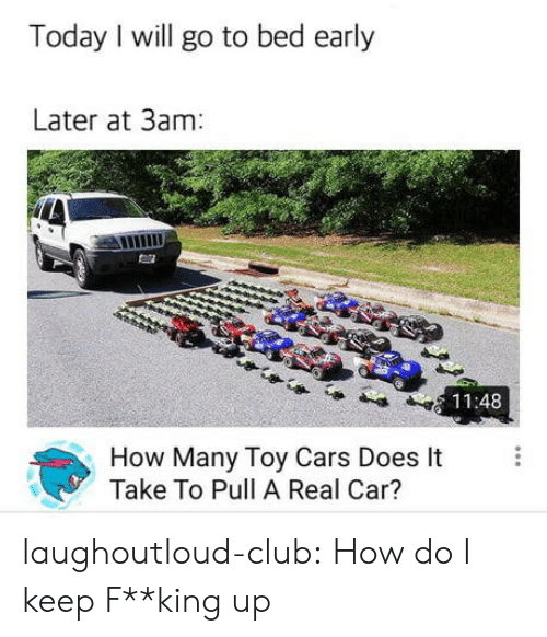fking: Today I will go to bed early  Later at 3am  11:48  How Many Toy Cars Does It  Take To Pull A Real Car? laughoutloud-club:  How do I keep F**king up