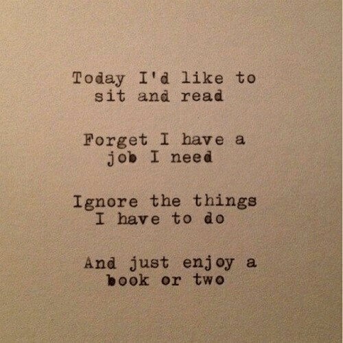 Just Enjoy: Today I'd like to  sit and read  Forget I have a  job I need  Ignore the things  I have to do  And just enjoy a  book or two