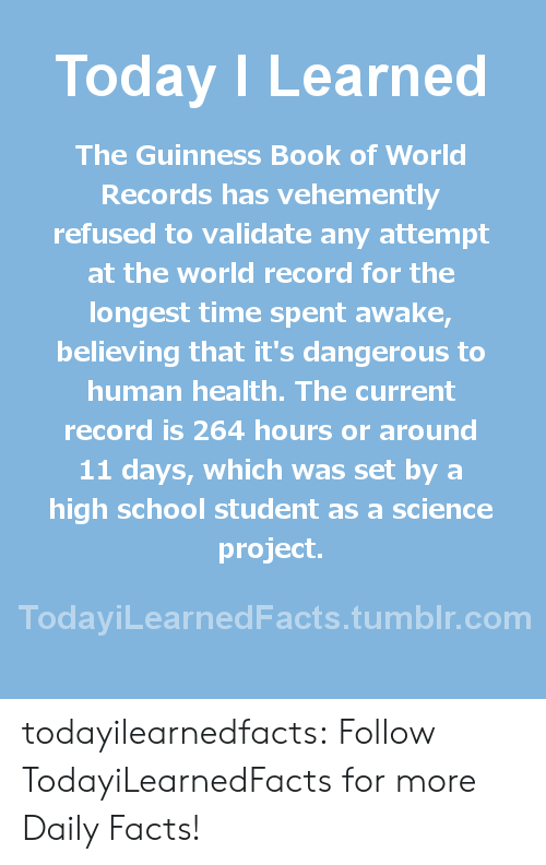 World Records: Today ILearned  The Guinness Book of World  Records has vehemently  refused to validate any attempt  at the world record for the  longest time spent awake  believing that it's dangerous to  human health. The current  record is 264 hours or around  11 days, which was set by a  high school student as a science  project.  TodayiLearnedFacts.tumblr.com todayilearnedfacts: Follow TodayiLearnedFacts for more Daily Facts!