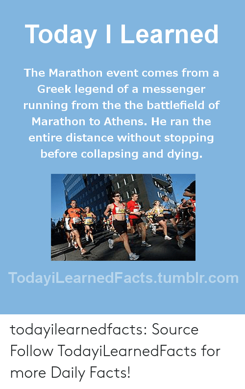 collapsing: Today ILearned  The Marathon event comes from a  Greek legend of a messenger  running from the the battlefield of  Marathon to Athens. He ran the  entire distance without stopping  before collapsing and dying.  TodaviLearnedFacts.tumblr.com todayilearnedfacts: Source Follow TodayiLearnedFacts for more Daily Facts!