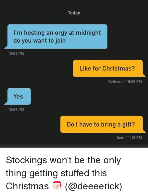 Orgy, Grindr, and Stocks: Today  I'm hosting an orgy at midnight  do you want to join  10:51 PM  Like for Christmas?  Delivered 10:58 PM  Yes  10:59 PM  Do I have to bring a gift?  Sent 11:18 PM Stockings won't be the only thing getting stuffed this Christmas 🎅🏻 (@deeeerick)