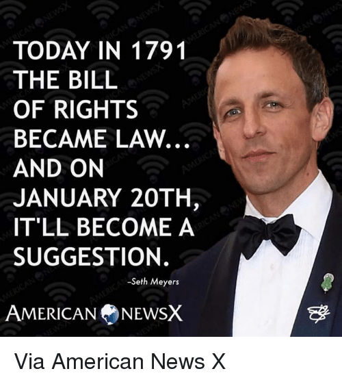 seth meyers: TODAY IN 1791  THE BILL  OF RIGHTS  BECAME LAW.  AND ON  JANUARY 20TH  IT'LL BECOME A  SUGGESTION.  -Seth Meyers  AMERICAN NEWSX Via American News X