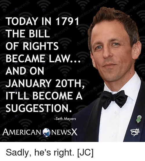 seth meyers: TODAY IN 1791  THE BILL  OF RIGHTS  BECAME LAW.  AND ON  JANUARY 20TH  IT'LL BECOME A  SUGGESTION.  -Seth Meyers  AMERICAN NEWSX Sadly, he's right. [JC]