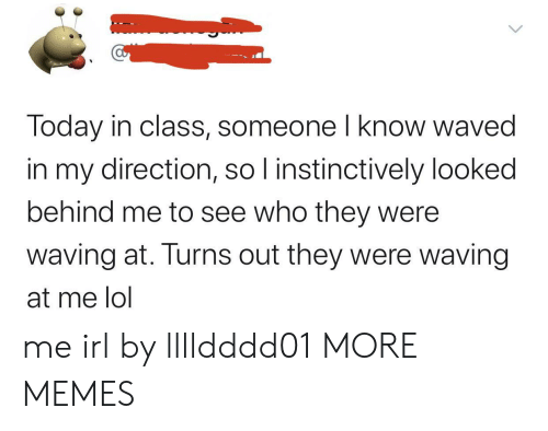 waving: Today in class, someone I know waved  in my direction, so I instinctively looked  behind me to see who they were  waving at. Turns out they were waving  at me lol me irl by lllldddd01 MORE MEMES