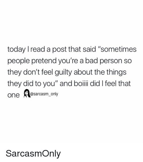 "Bad, Funny, and Memes: today Iread a post that said ""sometimes  people pretend you're a bad person so  they don't feel guilty about the things  they did to you"" and boiii did I feel that  one @sarcasm_only SarcasmOnly"