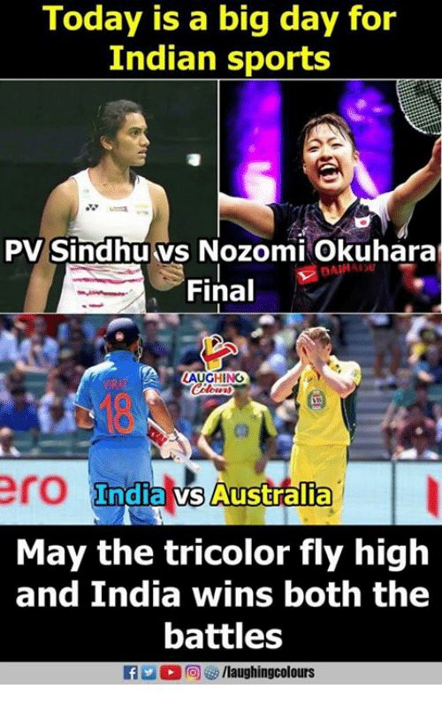 Sports, Australia, and India: Today is a big day for  Indian sports  PV Sindhuvs Nozomi Okuhara  Final  LAUGHING  ero Indial Australia  May the tricolor fly high  and India wins both the  battles