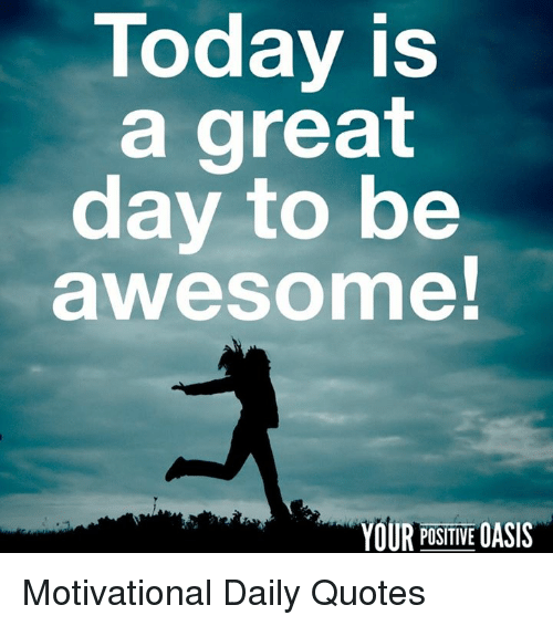 Inspirational Day Quotes: Today Is A Great Day To Be Awesome! YOUR POSITIVE OASIS