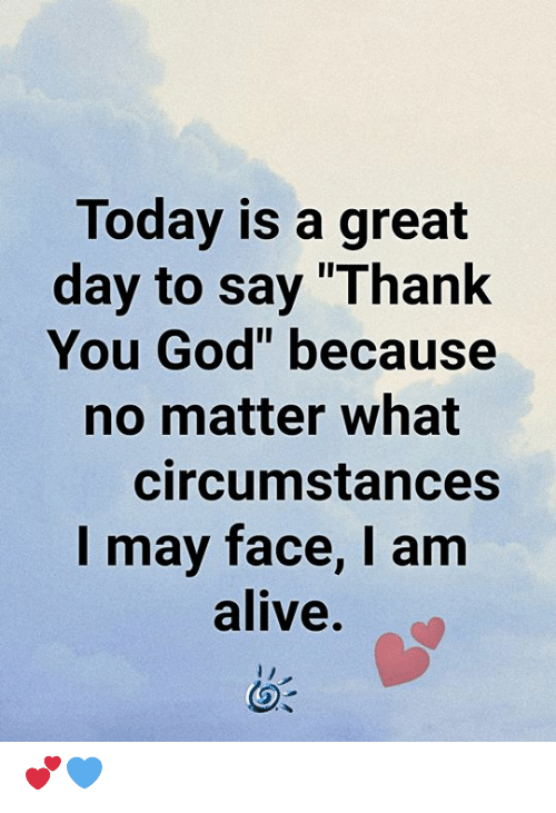 "Circumstances: Today is a great  day to say ""Thank  You God"" because  no matter what  circumstances  I may face, I am  alive. 💕💙"